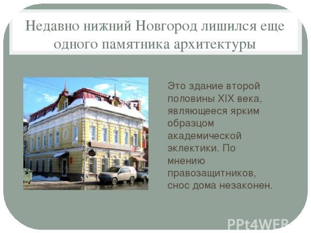 Недавно нижний Новгород лишился еще одного памятника архитектуры Этоздание второй половины XIX века, являющееся ярким образцом академической эклектики. По мнению правозащитников, сноc дома незаконен.