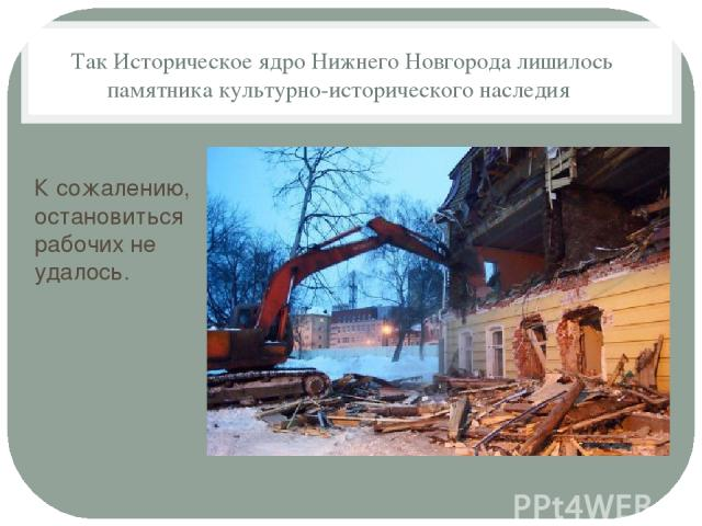 Так Историческое ядро Нижнего Новгорода лишилось памятника культурно-исторического наследия К сожалению, остановиться рабочих не удалось.