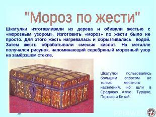 * Шкатулки изготавливали из дерева и обивали жестью с «морозным узором». Изготов