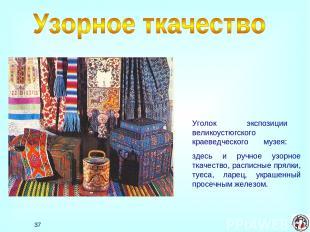 * Уголок экспозиции великоустюгского краеведческого музея: здесь и ручное узорно