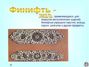 * , применяющаяся для покрытия металлических изделий. Финифтью украшали перстни,
