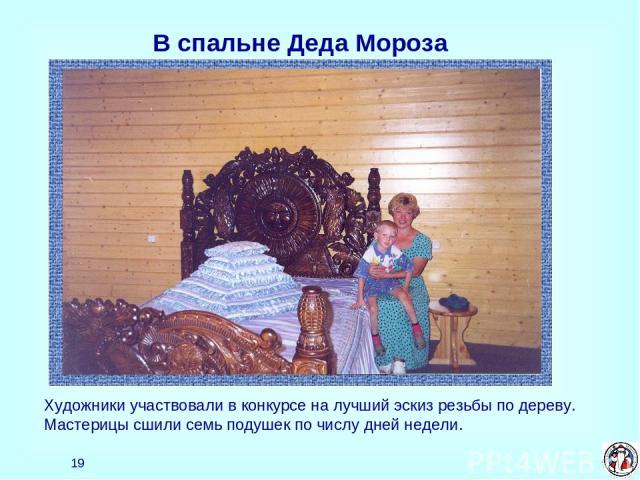 * В спальне Деда Мороза Художники участвовали в конкурсе на лучший эскиз резьбы по дереву. Мастерицы сшили семь подушек по числу дней недели.