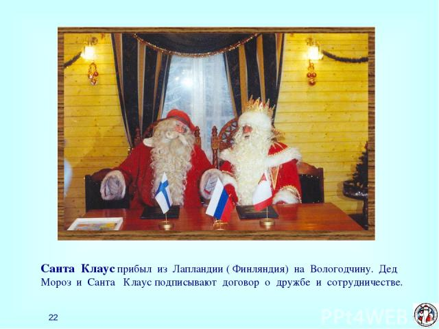 * Санта Клаус прибыл из Лапландии ( Финляндия) на Вологодчину. Дед Мороз и Санта Клаус подписывают договор о дружбе и сотрудничестве.