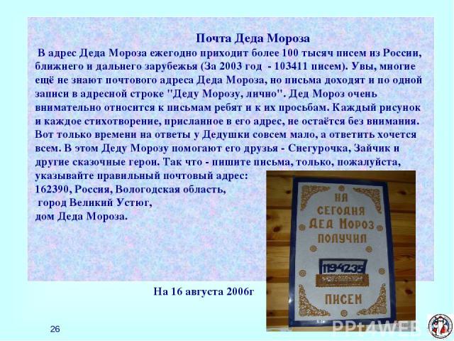 * Почта Деда Мороза В адрес Деда Мороза ежегодно приходит более 100 тысяч писем из России, ближнего и дальнего зарубежья (За 2003 год - 103411 писем). Увы, многие ещё не знают почтового адреса Деда Мороза, но письма доходят и по одной записи в адрес…