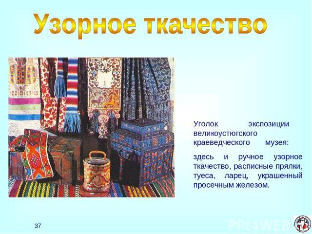 * Уголок экспозиции великоустюгского краеведческого музея: здесь и ручное узорное ткачество, расписные прялки, туеса, ларец, украшенный просечным железом.