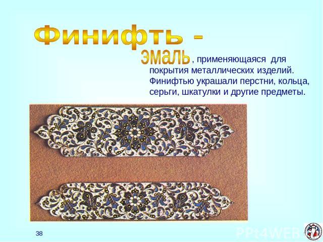 * , применяющаяся для покрытия металлических изделий. Финифтью украшали перстни, кольца, серьги, шкатулки и другие предметы.