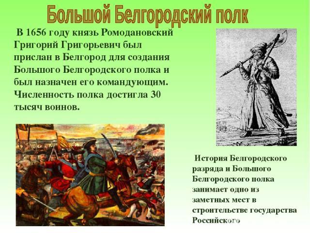 В 1656 году князь Ромодановский Григорий Григорьевич был прислан в Белгород для создания Большого Белгородского полка и был назначен его командующим. Численность полка достигла 30 тысяч воинов. История Белгородского разряда и Большого Белгородского …