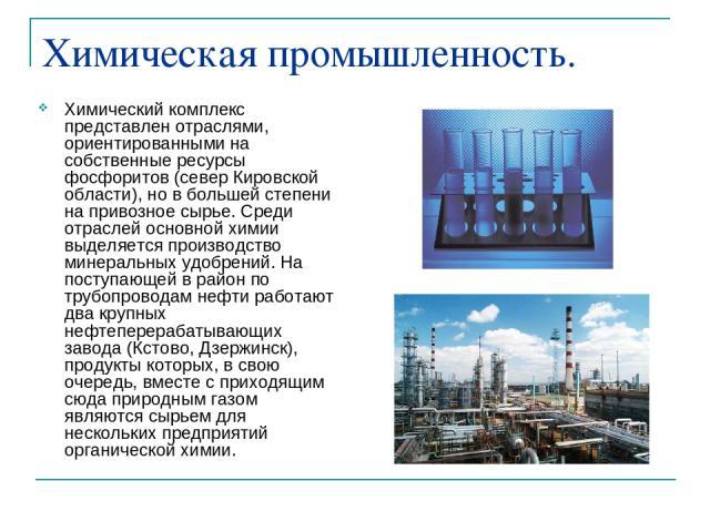 Химическая промышленность. Химический комплекс представлен отраслями, ориентированными на собственные ресурсы фосфоритов (север Кировской области), но в большей степени на привозное сырье. Среди отраслей основной химии выделяется производство минера…