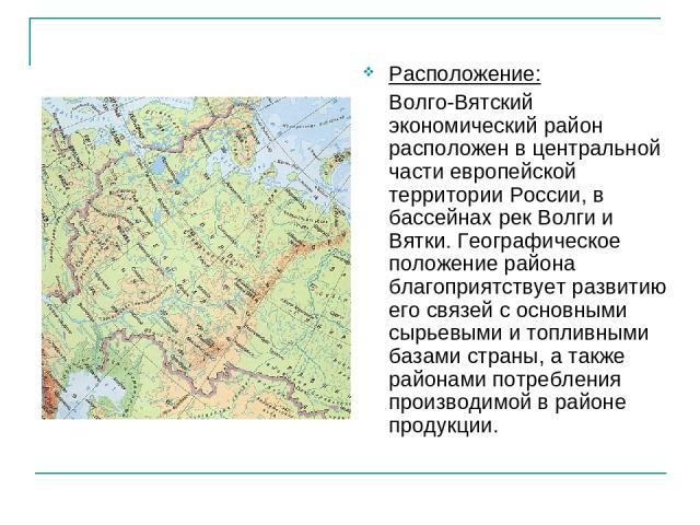 Расположение: Волго-Вятский экономический район расположен в центральной части европейской территории России, в бассейнах рек Волги и Вятки. Географическое положение района благоприятствует развитию его связей с основными сырьевыми и топливными база…