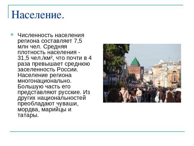 Население. Численность населения региона составляет 7,5 млн чел. Средняя плотность населения - 31,5 чел./км², что почти в 4 раза превышает среднюю заселенность России. Население региона многонационально. Большую часть его представляют русские. Из др…