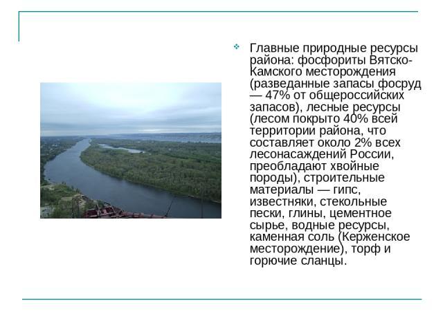 Главные природные ресурсы района: фосфориты Вятско-Камского месторождения (разведанные запасы фосруд — 47% от общероссийских запасов), лесные ресурсы (лесом покрыто 40% всей территории района, что составляет около 2% всех лесонасаждений России, прео…