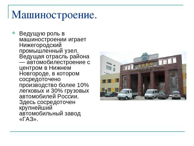 Машиностроение. Ведущую роль в машиностроении играет Нижегородский промышленный узел. Ведущая отрасль района — автомобилестроение с центром в Нижнем Новгороде, в котором сосредоточено производство более 10% легковых и 30% грузовых автомобилей России…