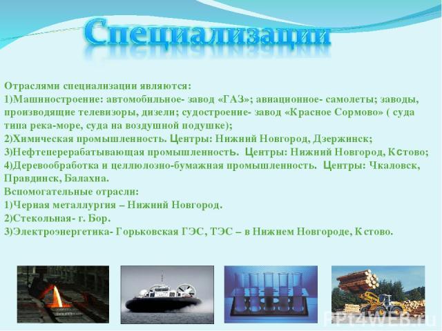 Отраслями специализации являются: Машиностроение: автомобильное- завод «ГАЗ»; авиационное- самолеты; заводы, производящие телевизоры, дизели; судостроение- завод «Красное Сормово» ( суда типа река-море, суда на воздушной подушке); Химическая промышл…