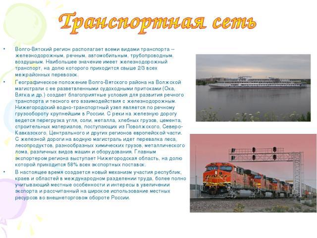 Волго-Вятский регион располагает всеми видами транспорта -- железнодорожным, речным, автомобильным, трубопроводным, воздушным. Наибольшее значение имеет железнодорожный транспорт, на долю которого приходится свыше 2/3 всех межрайонных перевозок. Гео…