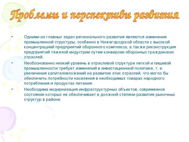 Одними из главных задач регионального развития являются изменение промышленной структуры, особенно в Нижегородской области с высокой концентрацией предприятий оборонного комплекса, а также реконструкция предприятий тяжелой индустрии путем конверсии …
