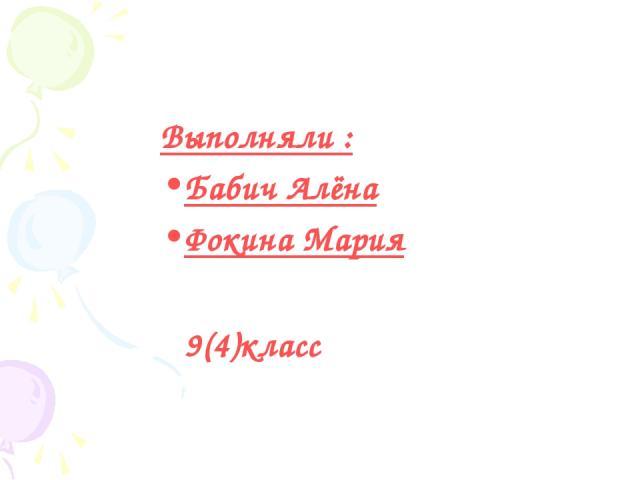 Выполняли : Бабич Алёна Фокина Мария 9(4)класс