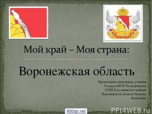 Воронежская область Презентацию выполнила: ученица 8 класса МОУ Подгоренская СОШ