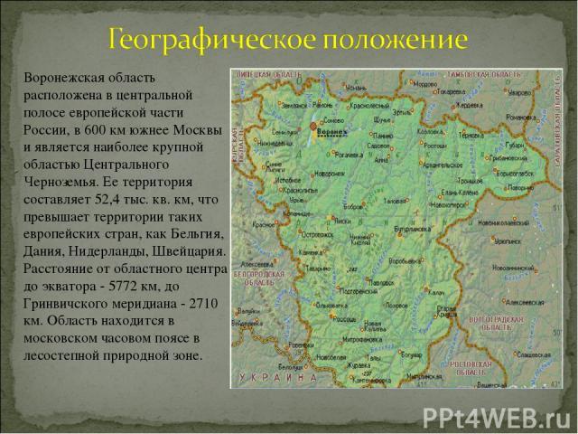 Воронежская область расположена в центральной полосе европейской части России, в 600 км южнее Москвы и является наиболее крупной областью Центрального Черноземья. Ее территория составляет 52,4 тыс. кв. км, что превышает территории таких европейских …