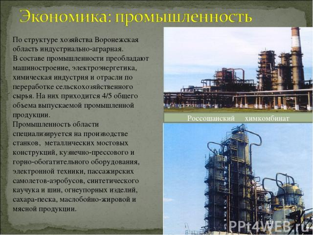 По структуре хозяйства Воронежская область индустриально-аграрная. В составе промышленности преобладают машиностроение, электроэнергетика, химическая индустрия и отрасли по переработке сельскохозяйственного сырья. На них приходится 4/5общего объема…