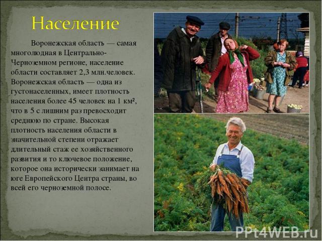Воронежская область — самая многолюдная в Центрально-Черноземном регионе, население области составляет 2,3 млн.человек. Воронежская область — одна из густонаселенных, имеет плотность населения более 45 человек на 1 км², что в 5 с лишним раз превосхо…