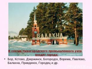 В состав Нижегородского промышленного узла входят города: Бор, Кстово, Дзержинск