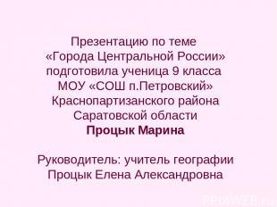 Презентацию по теме «Города Центральной России» подготовила ученица 9 класса МОУ