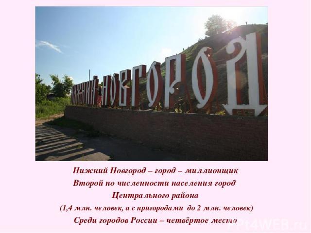 Нижний Новгород – город – миллионщик Второй по численности населения город Центрального района (1,4 млн. человек, а с пригородами до 2 млн. человек) Среди городов России – четвёртое место