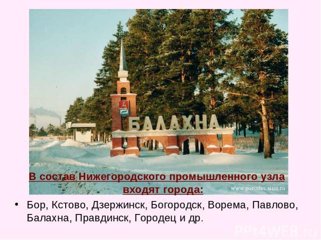 В состав Нижегородского промышленного узла входят города: Бор, Кстово, Дзержинск, Богородск, Ворема, Павлово, Балахна, Правдинск, Городец и др.