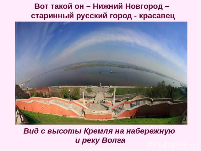 Вид с высоты Кремля на набережную и реку Волга Вот такой он – Нижний Новгород – старинный русский город - красавец