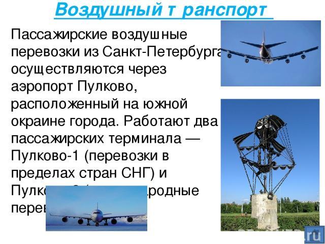 Воздушный транспорт Пассажирские воздушные перевозки из Санкт-Петербурга осуществляются через аэропорт Пулково, расположенный на южной окраине города. Работают два пассажирских терминала — Пулково-1 (перевозки в пределах стран СНГ) и Пулково-2 (межд…