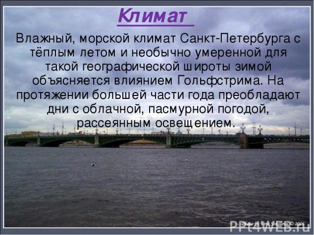 Климат Влажный, морской климат Санкт-Петербурга с тёплым летом и необычно умеренной для такой географической широты зимой объясняется влиянием Гольфстрима. На протяжении большей части года преобладают дни с облачной, пасмурной погодой, рассеянным ос…