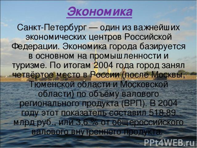 Экономика Санкт-Петербург — один из важнейших экономических центров Российской Федерации. Экономика города базируется в основном на промышленности и туризме. По итогам 2004 года город занял четвёртое место в России (после Москвы, Тюменской области и…