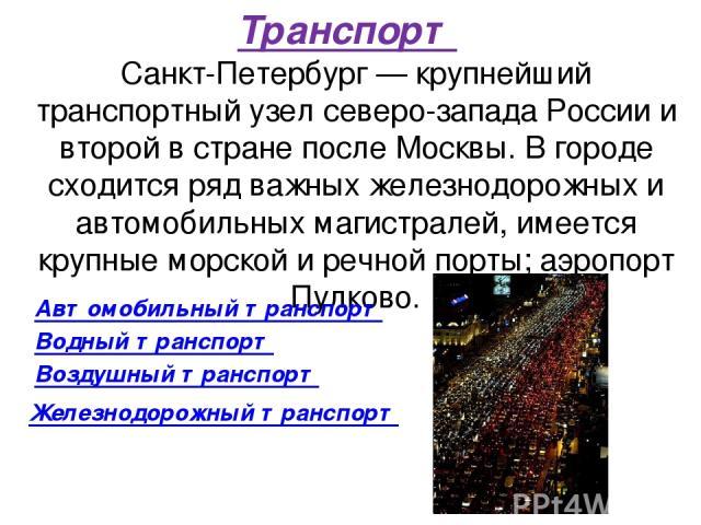 Транспорт Санкт-Петербург — крупнейший транспортный узел северо-запада России и второй в стране после Москвы. В городе сходится ряд важных железнодорожных и автомобильных магистралей, имеется крупные морской и речной порты; аэропорт Пулково. Автомоб…