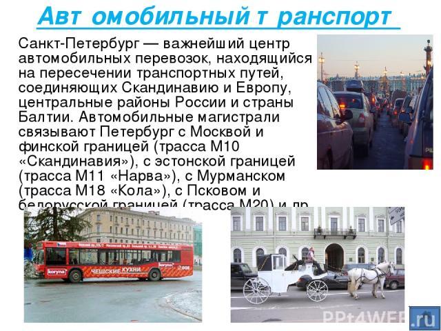 Автомобильный транспорт Санкт-Петербург — важнейший центр автомобильных перевозок, находящийся на пересечении транспортных путей, соединяющих Скандинавию и Европу, центральные районы России и страны Балтии. Автомобильные магистрали связывают Петербу…