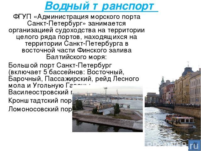 Водный транспорт ФГУП «Администрация морского порта Санкт-Петербург» занимается организацией судоходства на территории целого ряда портов, находящихся на территории Санкт-Петербурга в восточной части Финского залива Балтийского моря: Большой порт Са…