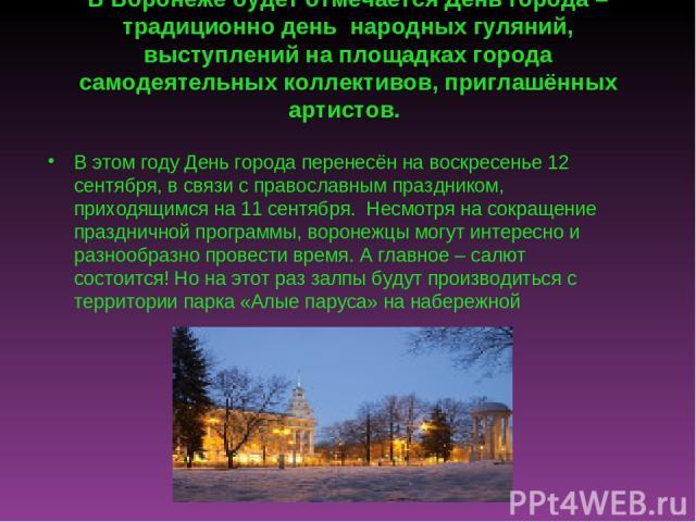 . В Воронеже будет отмечается День города – традиционно день народных гуляний, выступлений на площадках города самодеятельных коллективов, приглашённых артистов. В этом году День города перенесён на воскресенье 12 сентября, в связи с православным п…