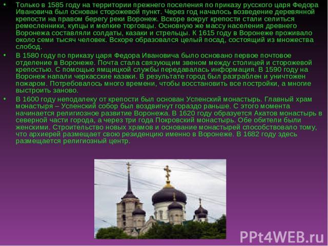 Только в 1585 году на территории прежнего поселения по приказу русского царя Федора Ивановича был основан сторожевой пункт. Через год началось возведение деревянной крепости на правом берегу реки Воронеж. Вскоре вокруг крепости стали селиться ремесл…