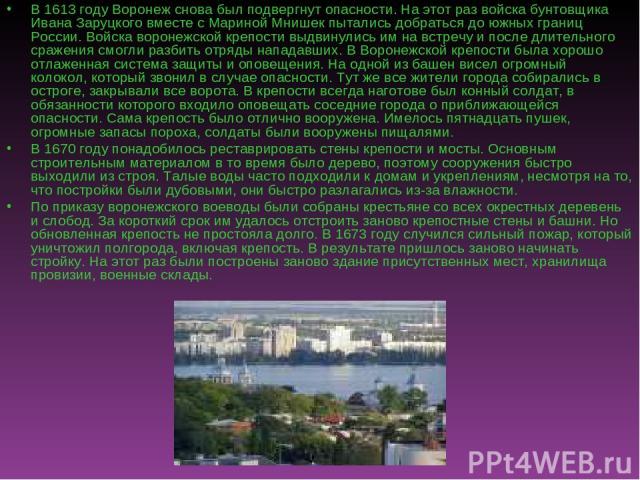 В 1613 году Воронеж снова был подвергнут опасности. На этот раз войска бунтовщика Ивана Заруцкого вместе с Мариной Мнишек пытались добраться до южных границ России. Войска воронежской крепости выдвинулись им на встречу и после длительного сражения с…