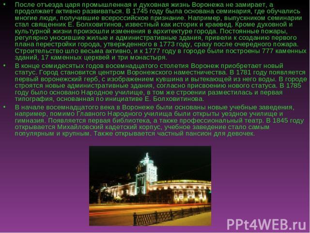 После отъезда царя промышленная и духовная жизнь Воронежа не замирает, а продолжает активно развиваться. В 1745 году была основана семинария, где обучались многие люди, получившие всероссийское признание. Например, выпускником семинарии стал священн…