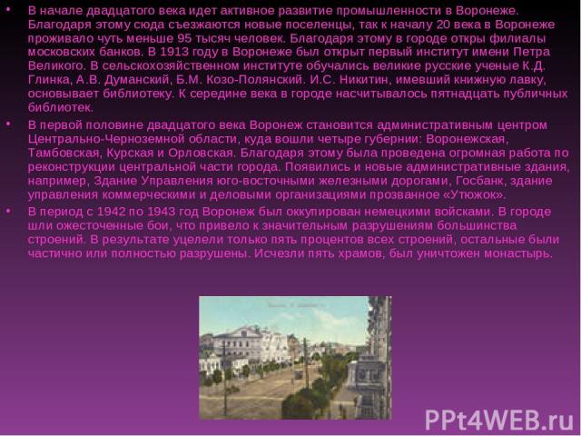 В начале двадцатого века идет активное развитие промышленности в Воронеже. Благодаря этому сюда съезжаются новые поселенцы, так к началу 20 века в Воронеже проживало чуть меньше 95 тысяч человек. Благодаря этому в городе откры филиалы московских бан…