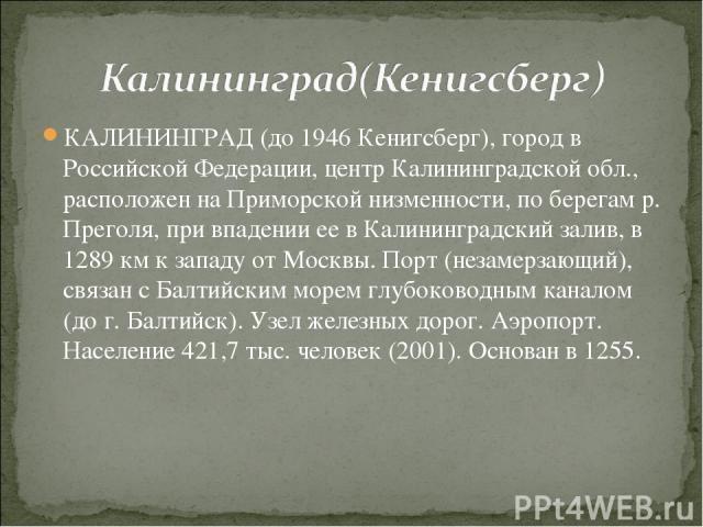 КАЛИНИНГРАД (до 1946 Кенигсберг), город в Российской Федерации, центр Калининградской обл., расположен на Приморской низменности, по берегам р. Преголя, при впадении ее в Калининградский залив, в 1289 км к западу от Москвы. Порт (незамерзающий), свя…