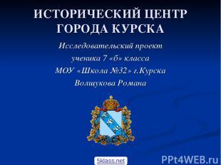 ИСТОРИЧЕСКИЙ ЦЕНТР ГОРОДА КУРСКА Исследовательский проект ученика 7 «б» класса М