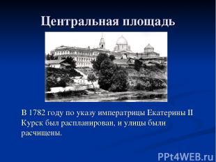 Центральная площадь В 1782 году по указу императрицы Екатерины II Курск был расп