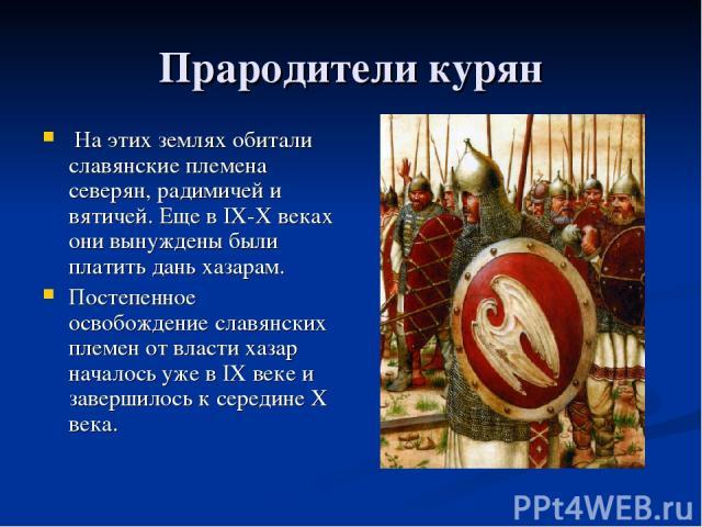 Прародители курян На этих землях обитали славянские племена северян, радимичей и вятичей. Еще в IX-X веках они вынуждены были платить дань хазарам. Постепенное освобождение славянских племен от власти хазар началось уже в IX веке и завершилось к сер…