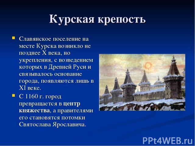 Курская крепость Славянское поселение на месте Курска возникло не позднее X века, но укрепления, с возведением которых в Древней Руси и связывалось основание города, появляются лишь в XI веке. С 1160 г. город превращается в центр княжества, а правит…