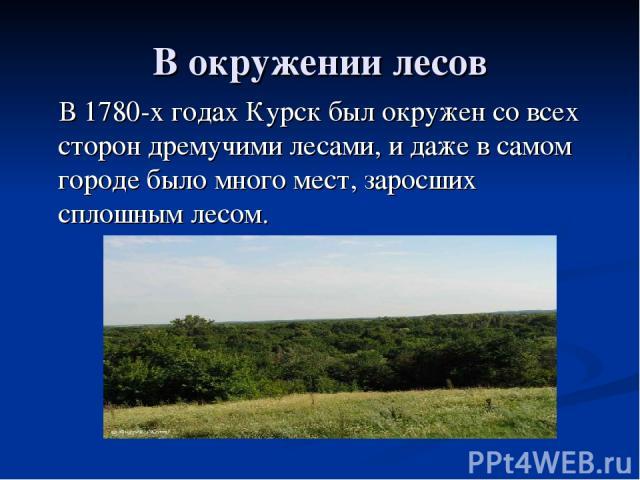 В окружении лесов В 1780-х годах Курск был окружен со всех сторон дремучими лесами, и даже в самом городе было много мест, заросших сплошным лесом.