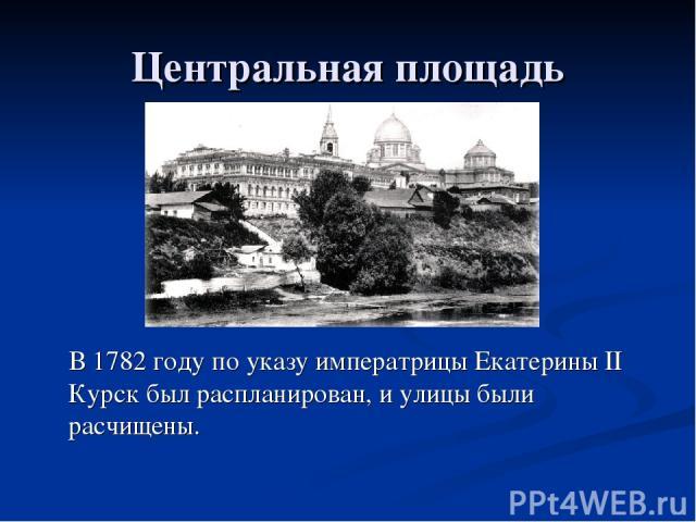 Центральная площадь В 1782 году по указу императрицы Екатерины II Курск был распланирован, и улицы были расчищены.