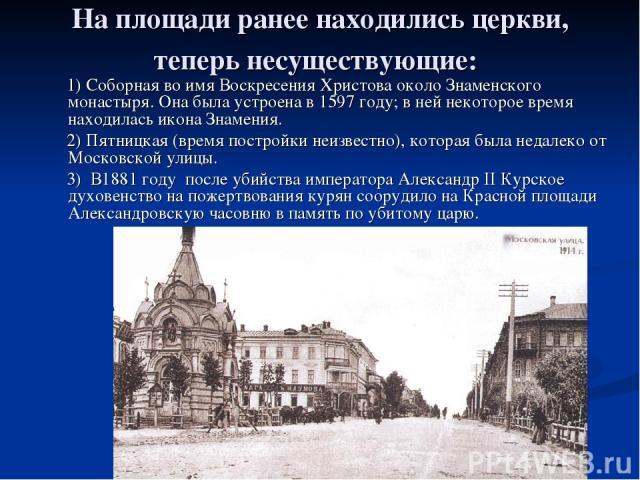 На площади ранее находились церкви, теперь несуществующие: 1) Соборная во имя Воскресения Христова около Знаменского монастыря. Она была устроена в 1597 году; в ней некоторое время находилась икона Знамения. 2) Пятницкая (время постройки неизвестно)…