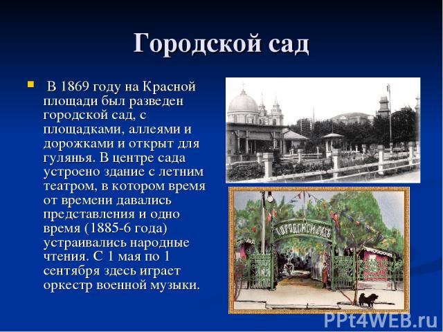 Городской сад В 1869 году на Красной площади был разведен городской сад, с площадками, аллеями и дорожками и открыт для гулянья. В центре сада устроено здание с летним театром, в котором время от времени давались представления и одно время (1885-6 г…