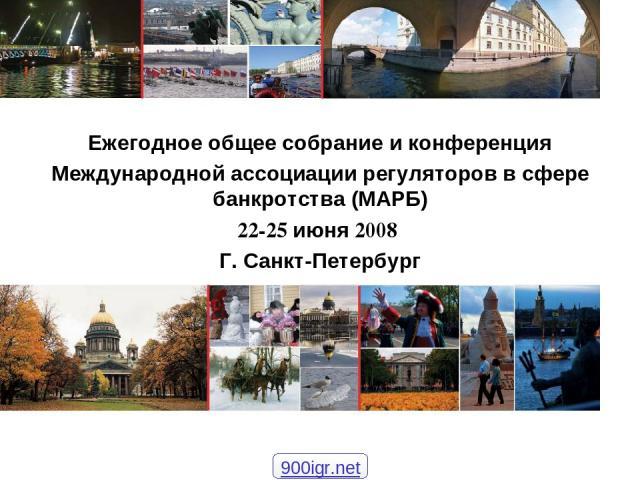 Ежегодное общее собрание и конференция Международной ассоциации регуляторов в сфере банкротства (МАРБ) 22-25 июня 2008 Г. Санкт-Петербург 900igr.net